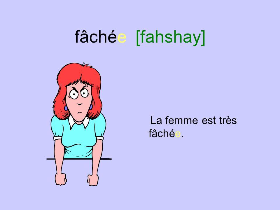 fâchée [fahshay] La femme est très fâchée.